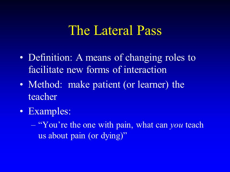 The Lateral Pass Definition: A means of changing roles to facilitate new forms of interaction Method: make patient (or learner) the teacher Examples: –Youre the one with pain, what can you teach us about pain (or dying)