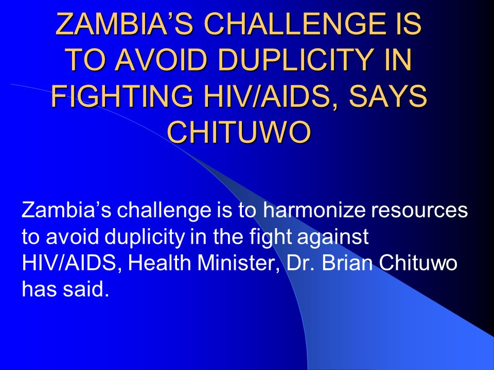 ZAMBIAS CHALLENGE IS TO AVOID DUPLICITY IN FIGHTING HIV/AIDS, SAYS CHITUWO Zambias challenge is to harmonize resources to avoid duplicity in the fight against HIV/AIDS, Health Minister, Dr.