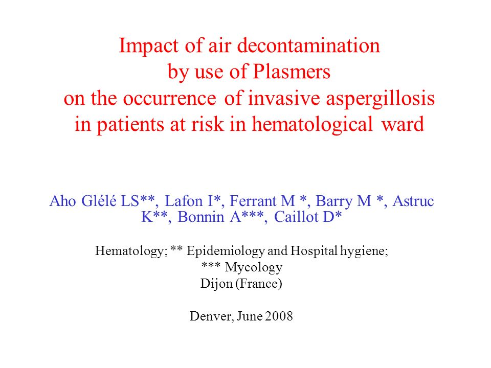 Impact of air decontamination by use of Plasmers on the occurrence of invasive aspergillosis in patients at risk in hematological ward Aho Glélé LS**, Lafon I*, Ferrant M *, Barry M *, Astruc K**, Bonnin A***, Caillot D* Hematology; ** Epidemiology and Hospital hygiene; *** Mycology Dijon (France) Denver, June 2008