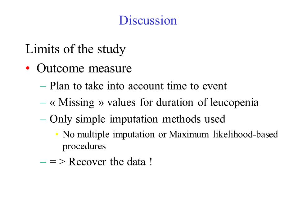 Discussion Limits of the study Outcome measure –Plan to take into account time to event –« Missing » values for duration of leucopenia –Only simple imputation methods used No multiple imputation or Maximum likelihood-based procedures –= > Recover the data !