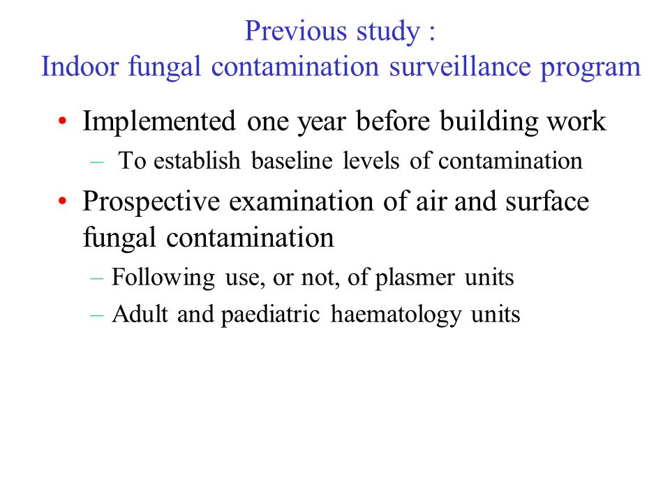 Previous study : Indoor fungal contamination surveillance program Implemented one year before building work – To establish baseline levels of contamination Prospective examination of air and surface fungal contamination –Following use, or not, of plasmer units –Adult and paediatric haematology units
