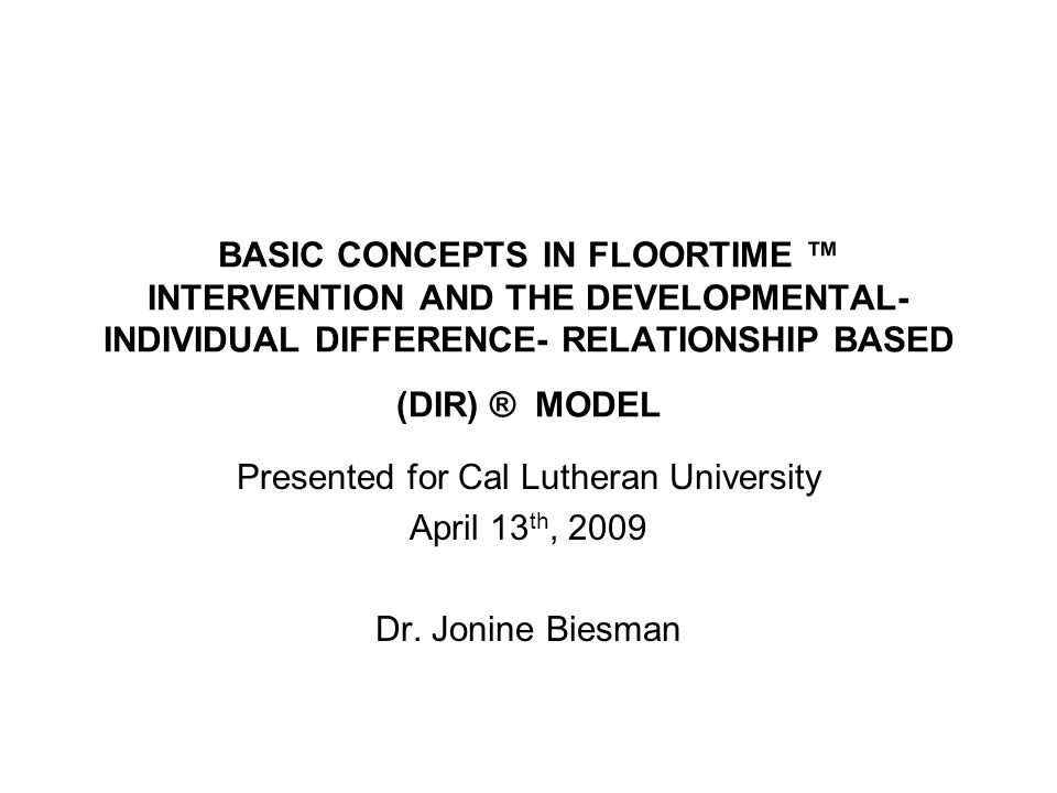 BASIC CONCEPTS IN FLOORTIME INTERVENTION AND THE DEVELOPMENTAL- INDIVIDUAL DIFFERENCE- RELATIONSHIP BASED (DIR) ® MODEL Presented for Cal Lutheran University April 13 th, 2009 Dr.