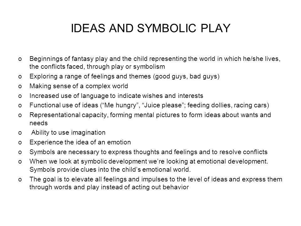 IDEAS AND SYMBOLIC PLAY oBeginnings of fantasy play and the child representing the world in which he/she lives, the conflicts faced, through play or symbolism oExploring a range of feelings and themes (good guys, bad guys) oMaking sense of a complex world oIncreased use of language to indicate wishes and interests oFunctional use of ideas (Me hungry, Juice please; feeding dollies, racing cars) oRepresentational capacity, forming mental pictures to form ideas about wants and needs o Ability to use imagination oExperience the idea of an emotion oSymbols are necessary to express thoughts and feelings and to resolve conflicts oWhen we look at symbolic development were looking at emotional development.