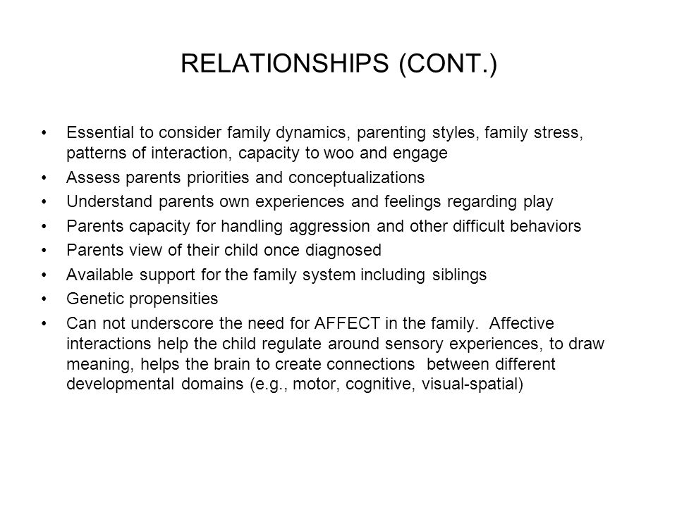 RELATIONSHIPS (CONT.) Essential to consider family dynamics, parenting styles, family stress, patterns of interaction, capacity to woo and engage Assess parents priorities and conceptualizations Understand parents own experiences and feelings regarding play Parents capacity for handling aggression and other difficult behaviors Parents view of their child once diagnosed Available support for the family system including siblings Genetic propensities Can not underscore the need for AFFECT in the family.