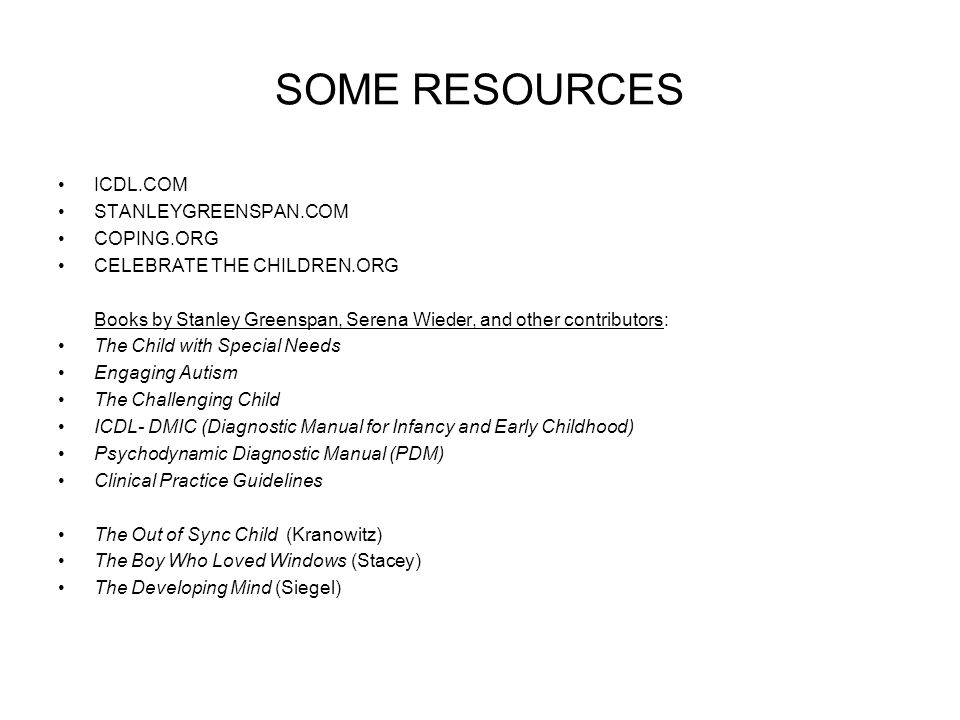 SOME RESOURCES ICDL.COM STANLEYGREENSPAN.COM COPING.ORG CELEBRATE THE CHILDREN.ORG Books by Stanley Greenspan, Serena Wieder, and other contributors: The Child with Special Needs Engaging Autism The Challenging Child ICDL- DMIC (Diagnostic Manual for Infancy and Early Childhood) Psychodynamic Diagnostic Manual (PDM) Clinical Practice Guidelines The Out of Sync Child (Kranowitz) The Boy Who Loved Windows (Stacey) The Developing Mind (Siegel)