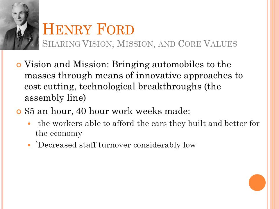 H ENRY F ORD S HARING V ISION, M ISSION, AND C ORE V ALUES Vision and Mission: Bringing automobiles to the masses through means of innovative approaches to cost cutting, technological breakthroughs (the assembly line) $5 an hour, 40 hour work weeks made: the workers able to afford the cars they built and better for the economy `Decreased staff turnover considerably low
