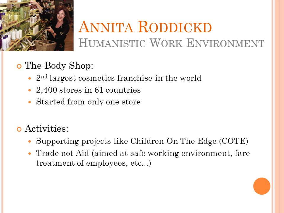 A NNITA R ODDICKD H UMANISTIC W ORK E NVIRONMENT The Body Shop: 2 nd largest cosmetics franchise in the world 2,400 stores in 61 countries Started from only one store Activities: Supporting projects like Children On The Edge (COTE) Trade not Aid (aimed at safe working environment, fare treatment of employees, etc...)