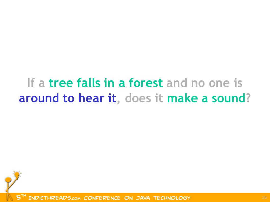 25 If a tree falls in a forest and no one is around to hear it, does it make a sound