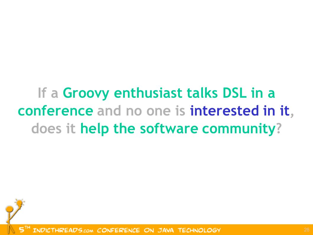 28 If a Groovy enthusiast talks DSL in a conference and no one is interested in it, does it help the software community