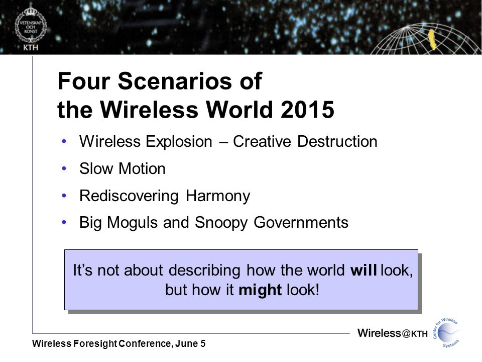 Wireless Foresight Conference, June 5 Four Scenarios of the Wireless World 2015 Wireless Explosion – Creative Destruction Slow Motion Rediscovering Harmony Big Moguls and Snoopy Governments Its not about describing how the world will look, but how it might look!