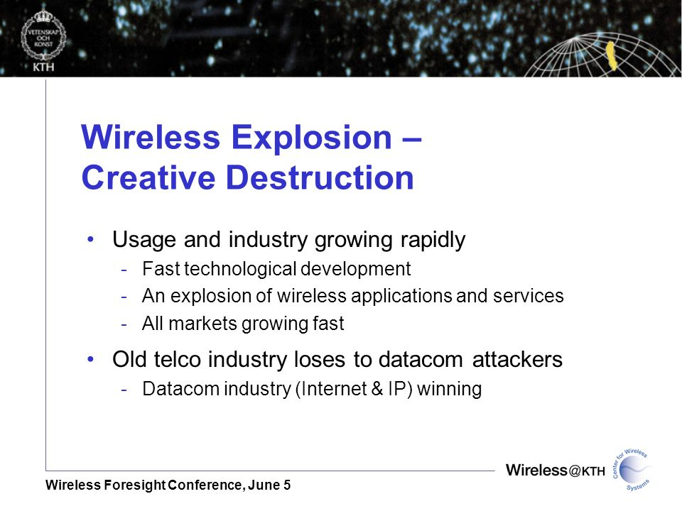 Wireless Foresight Conference, June 5 Wireless Explosion – Creative Destruction Usage and industry growing rapidly -Fast technological development -An explosion of wireless applications and services -All markets growing fast Old telco industry loses to datacom attackers -Datacom industry (Internet & IP) winning