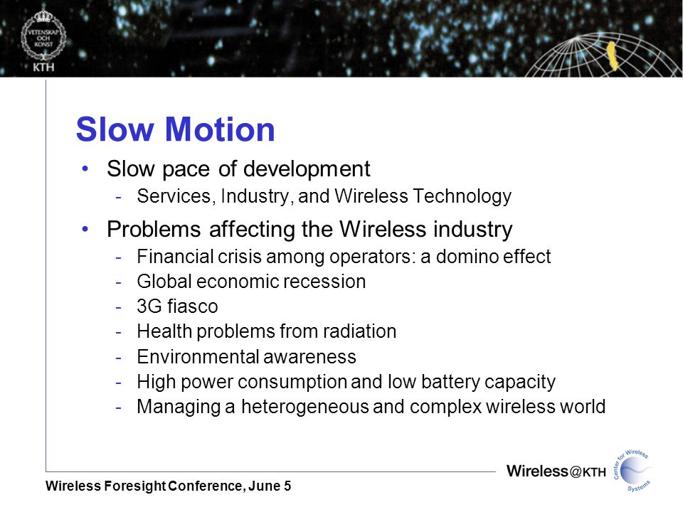 Wireless Foresight Conference, June 5 Slow Motion Slow pace of development -Services, Industry, and Wireless Technology Problems affecting the Wireless industry -Financial crisis among operators: a domino effect -Global economic recession -3G fiasco -Health problems from radiation -Environmental awareness -High power consumption and low battery capacity -Managing a heterogeneous and complex wireless world