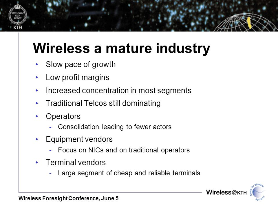 Wireless Foresight Conference, June 5 Wireless a mature industry Slow pace of growth Low profit margins Increased concentration in most segments Traditional Telcos still dominating Operators -Consolidation leading to fewer actors Equipment vendors -Focus on NICs and on traditional operators Terminal vendors -Large segment of cheap and reliable terminals