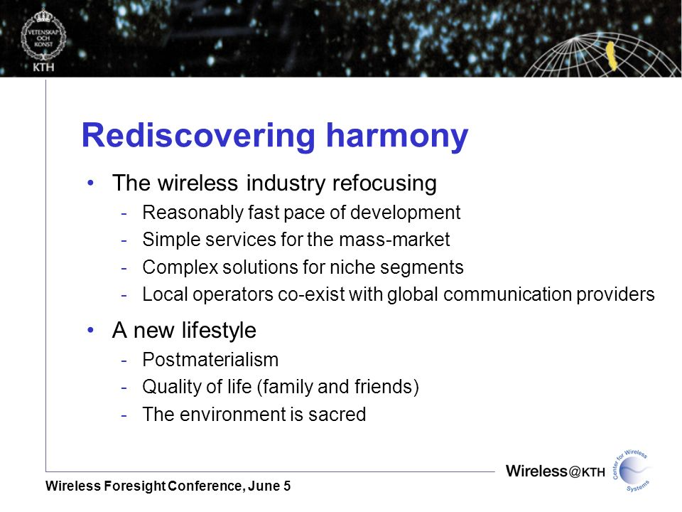 Wireless Foresight Conference, June 5 Rediscovering harmony The wireless industry refocusing -Reasonably fast pace of development -Simple services for the mass-market -Complex solutions for niche segments -Local operators co-exist with global communication providers A new lifestyle -Postmaterialism -Quality of life (family and friends) -The environment is sacred