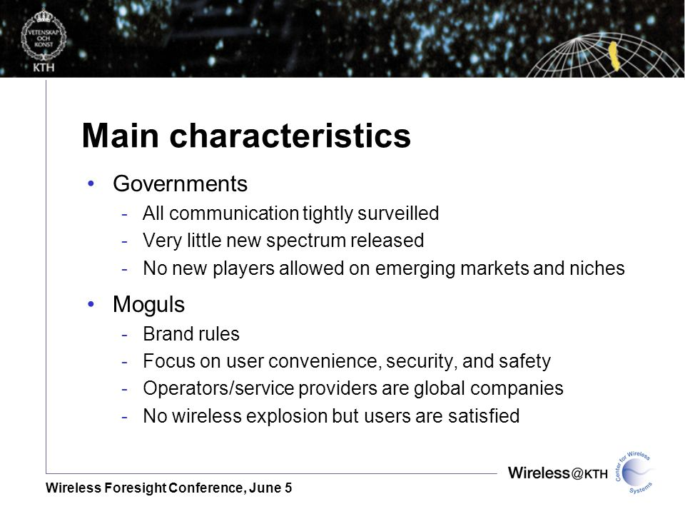 Wireless Foresight Conference, June 5 Main characteristics Governments -All communication tightly surveilled -Very little new spectrum released -No new players allowed on emerging markets and niches Moguls -Brand rules -Focus on user convenience, security, and safety -Operators/service providers are global companies -No wireless explosion but users are satisfied