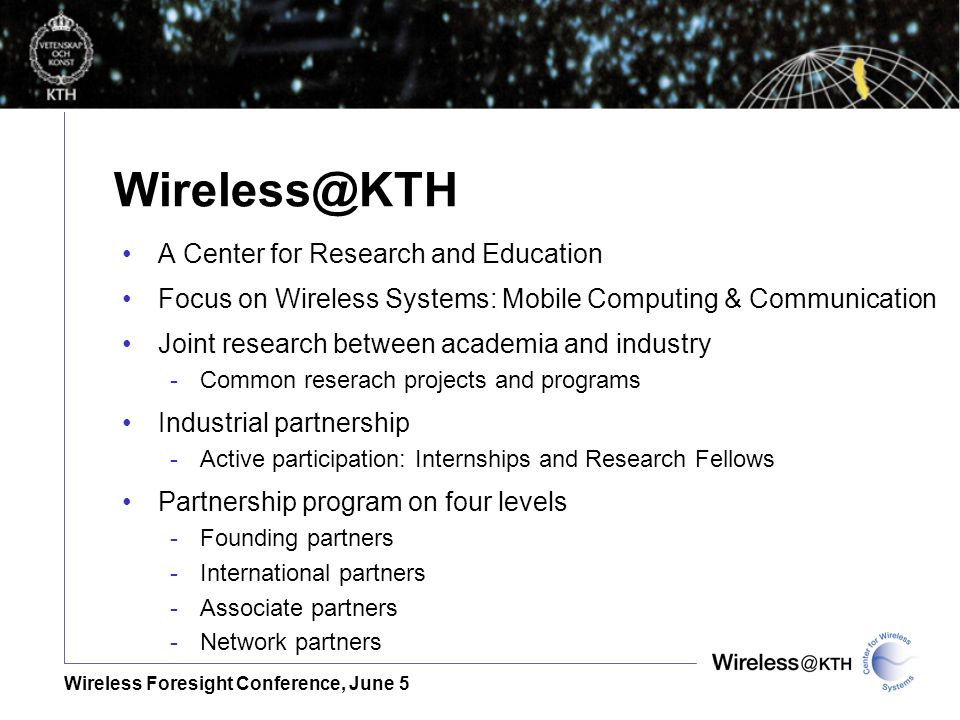 Wireless Foresight Conference, June 5 A Center for Research and Education Focus on Wireless Systems: Mobile Computing & Communication Joint research between academia and industry -Common reserach projects and programs Industrial partnership -Active participation: Internships and Research Fellows Partnership program on four levels -Founding partners -International partners -Associate partners -Network partners