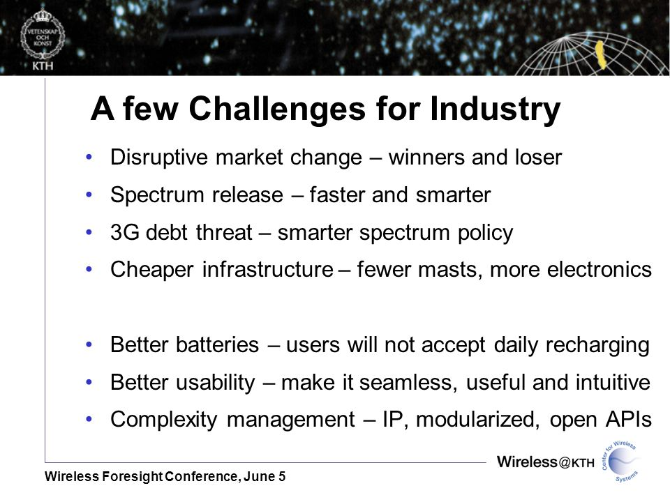 Wireless Foresight Conference, June 5 Disruptive market change – winners and loser Spectrum release – faster and smarter 3G debt threat – smarter spectrum policy Cheaper infrastructure – fewer masts, more electronics Better batteries – users will not accept daily recharging Better usability – make it seamless, useful and intuitive Complexity management – IP, modularized, open APIs A few Challenges for Industry