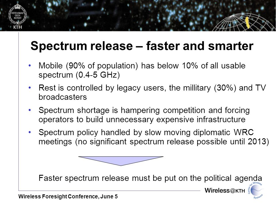 Wireless Foresight Conference, June 5 Mobile (90% of population) has below 10% of all usable spectrum (0.4-5 GHz) Rest is controlled by legacy users, the millitary (30%) and TV broadcasters Spectrum shortage is hampering competition and forcing operators to build unnecessary expensive infrastructure Spectrum policy handled by slow moving diplomatic WRC meetings (no significant spectrum release possible until 2013) Faster spectrum release must be put on the political agenda Spectrum release – faster and smarter