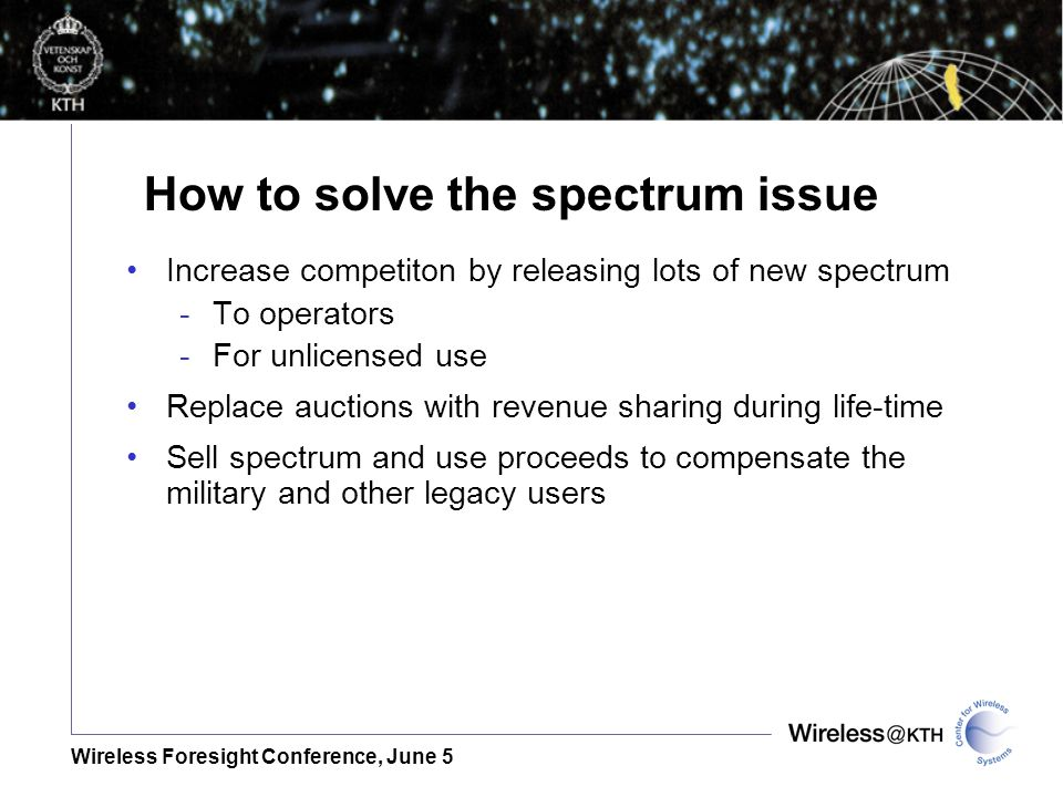 Wireless Foresight Conference, June 5 How to solve the spectrum issue Increase competiton by releasing lots of new spectrum -To operators -For unlicensed use Replace auctions with revenue sharing during life-time Sell spectrum and use proceeds to compensate the military and other legacy users