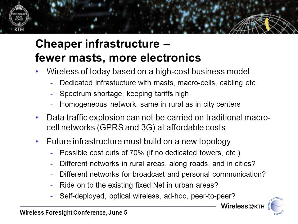 Wireless Foresight Conference, June 5 Cheaper infrastructure – fewer masts, more electronics Wireless of today based on a high-cost business model -Dedicated infrastucture with masts, macro-cells, cabling etc.
