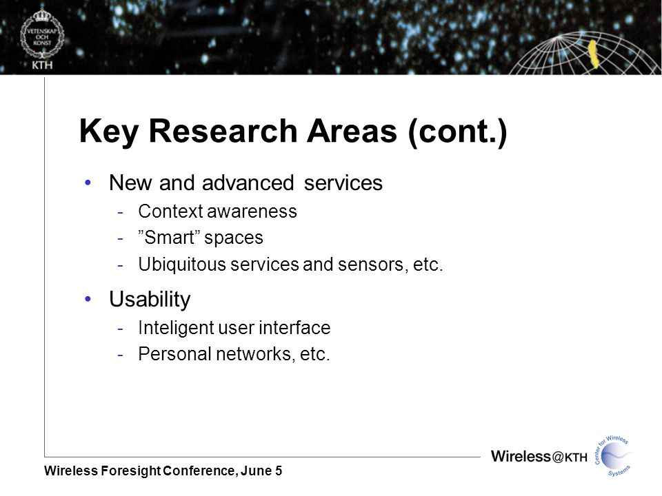 Wireless Foresight Conference, June 5 Key Research Areas (cont.) New and advanced services -Context awareness -Smart spaces -Ubiquitous services and sensors, etc.