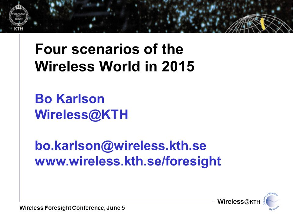 Wireless Foresight Conference, June 5 Four scenarios of the Wireless World in 2015 Bo Karlson