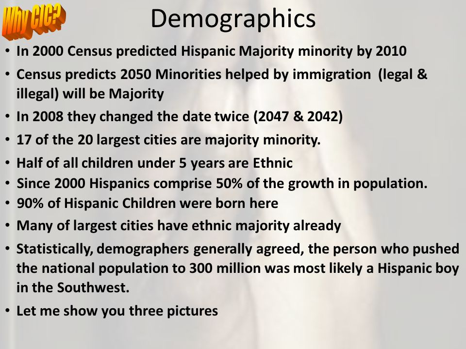 Demographics In 2000 Census predicted Hispanic Majority minority by 2010 Census predicts 2050 Minorities helped by immigration (legal & illegal) will be Majority In 2008 they changed the date twice (2047 & 2042) 17 of the 20 largest cities are majority minority.