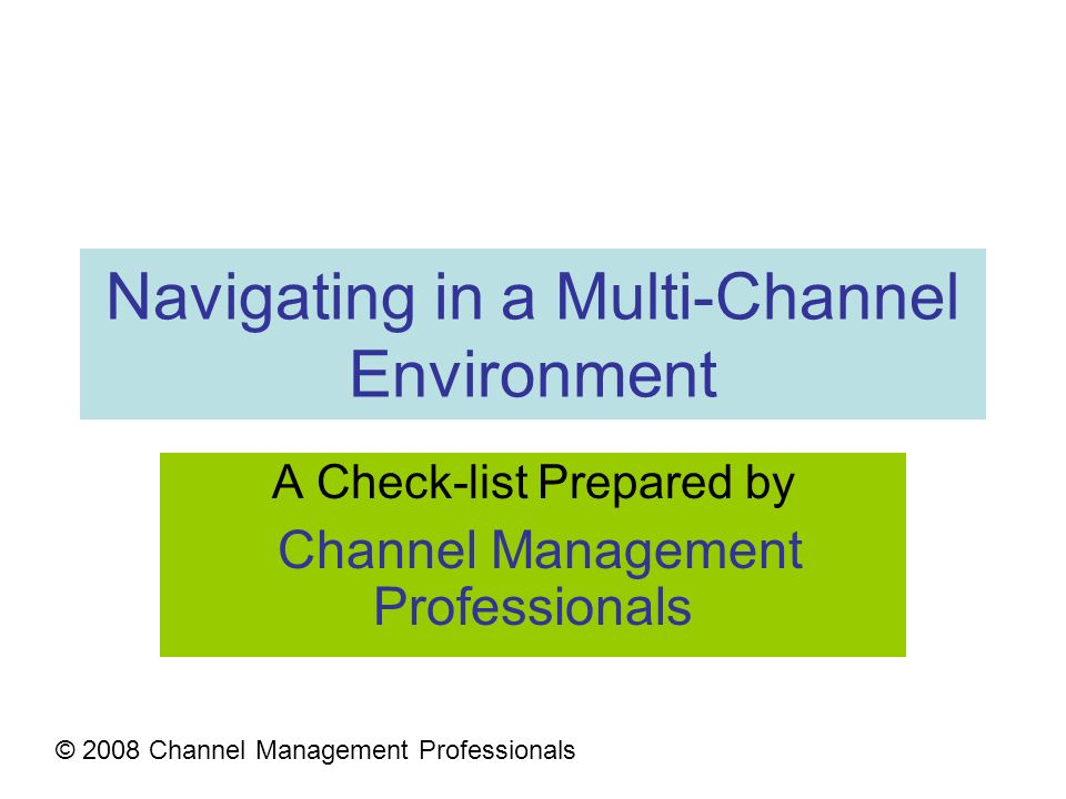 Navigating in a Multi-Channel Environment A Check-list Prepared by Channel Management Professionals © 2008 Channel Management Professionals
