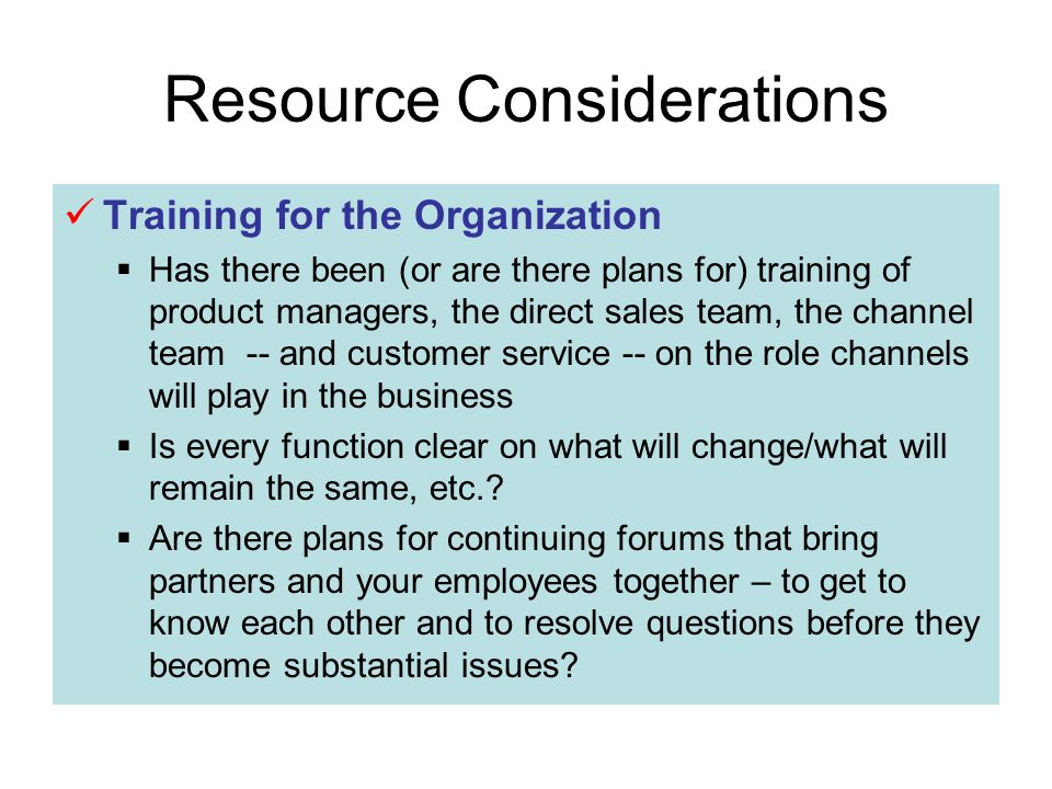 Resource Considerations Training for the Organization Has there been (or are there plans for) training of product managers, the direct sales team, the channel team -- and customer service -- on the role channels will play in the business Is every function clear on what will change/what will remain the same, etc..