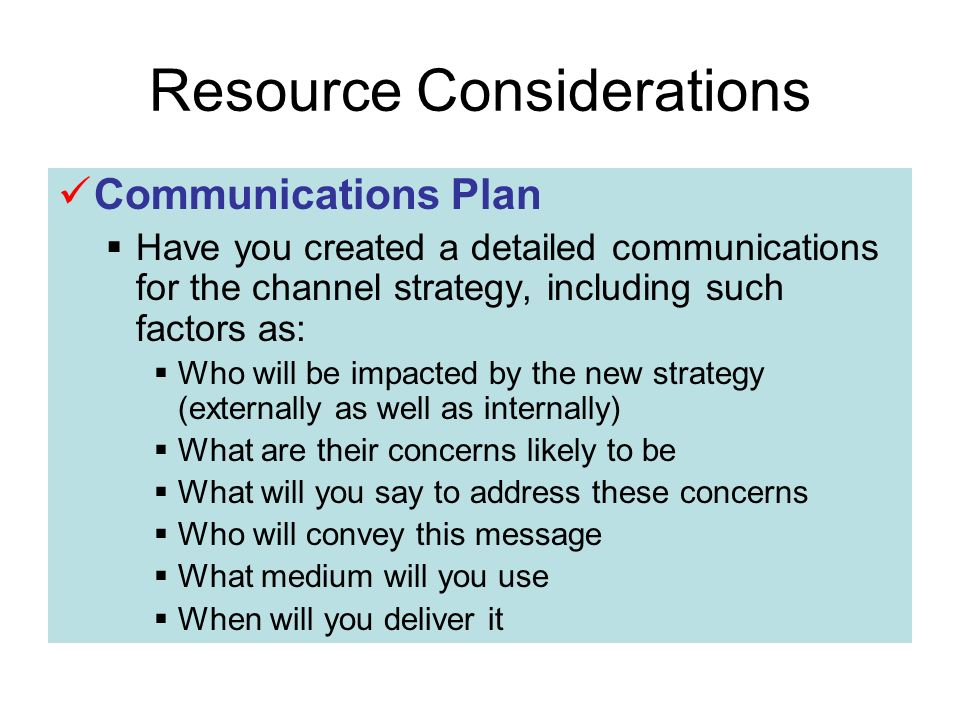 Resource Considerations Communications Plan Have you created a detailed communications for the channel strategy, including such factors as: Who will be impacted by the new strategy (externally as well as internally) What are their concerns likely to be What will you say to address these concerns Who will convey this message What medium will you use When will you deliver it