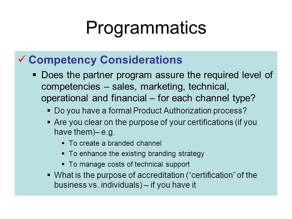 Programmatics Competency Considerations Does the partner program assure the required level of competencies – sales, marketing, technical, operational and financial – for each channel type.