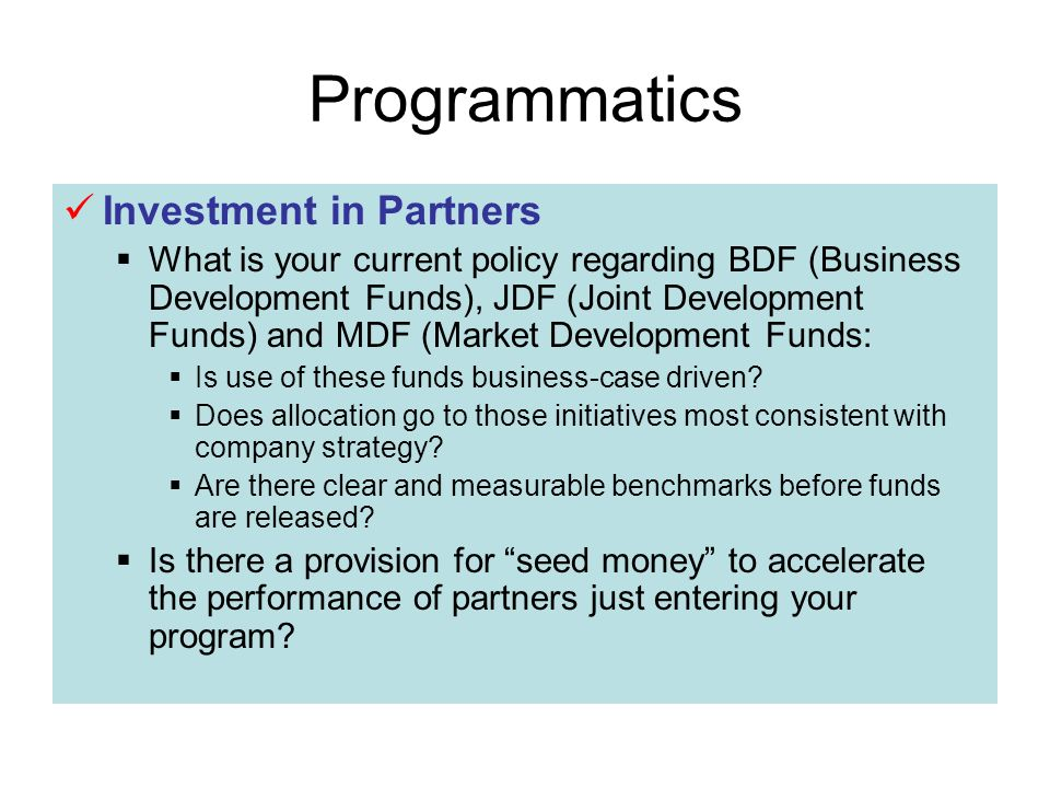 Programmatics Investment in Partners What is your current policy regarding BDF (Business Development Funds), JDF (Joint Development Funds) and MDF (Market Development Funds: Is use of these funds business-case driven.
