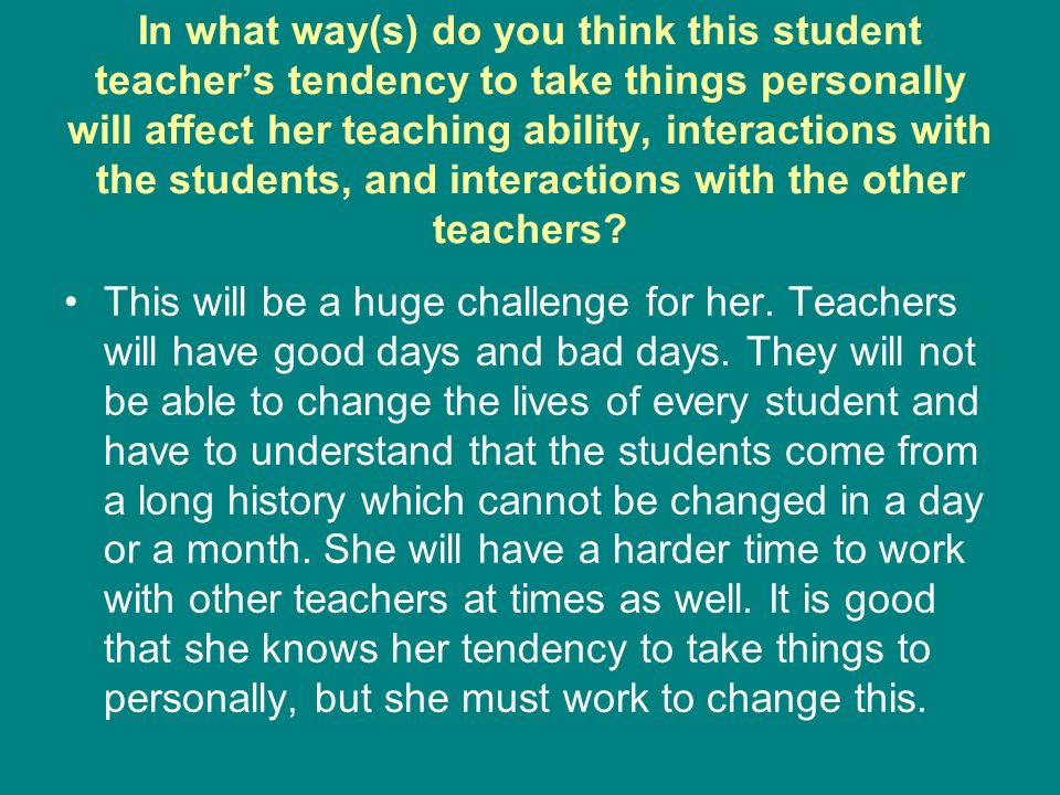 In what way(s) do you think this student teachers tendency to take things personally will affect her teaching ability, interactions with the students, and interactions with the other teachers.
