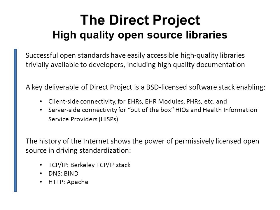 The Direct Project High quality open source libraries Successful open standards have easily accessible high-quality libraries trivially available to developers, including high quality documentation A key deliverable of Direct Project is a BSD-licensed software stack enabling: Client-side connectivity, for EHRs, EHR Modules, PHRs, etc.