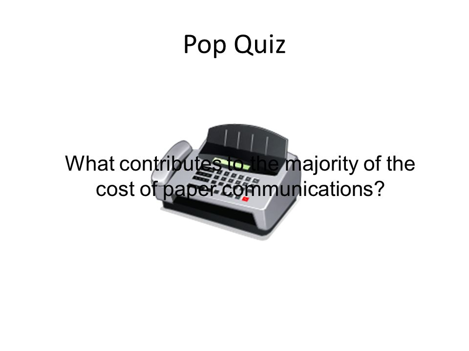 Pop Quiz What contributes to the majority of the cost of paper communications