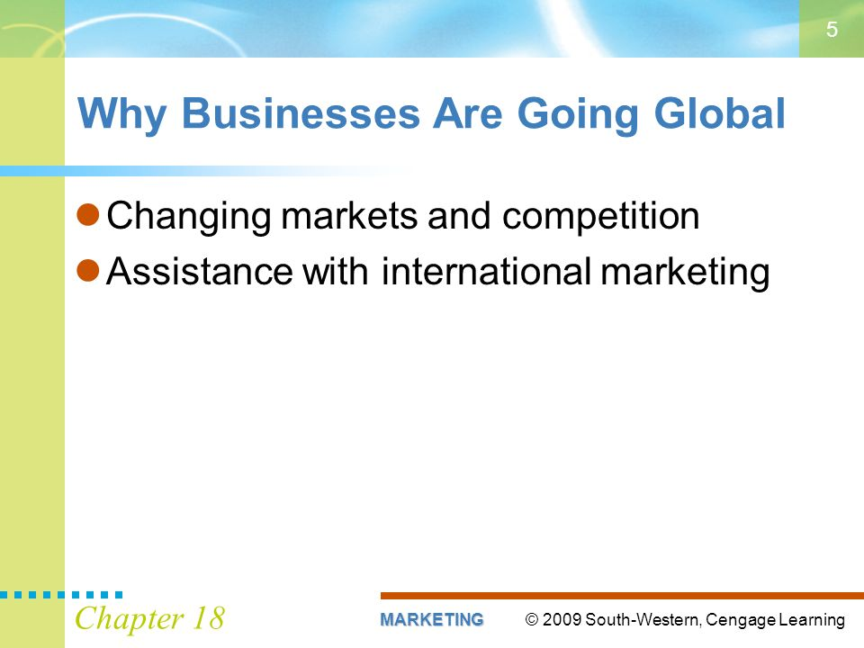 © 2009 South-Western, Cengage LearningMARKETING Chapter 18 5 Why Businesses Are Going Global Changing markets and competition Assistance with international marketing