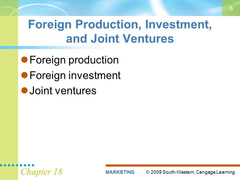 © 2009 South-Western, Cengage LearningMARKETING Chapter 18 8 Foreign Production, Investment, and Joint Ventures Foreign production Foreign investment Joint ventures