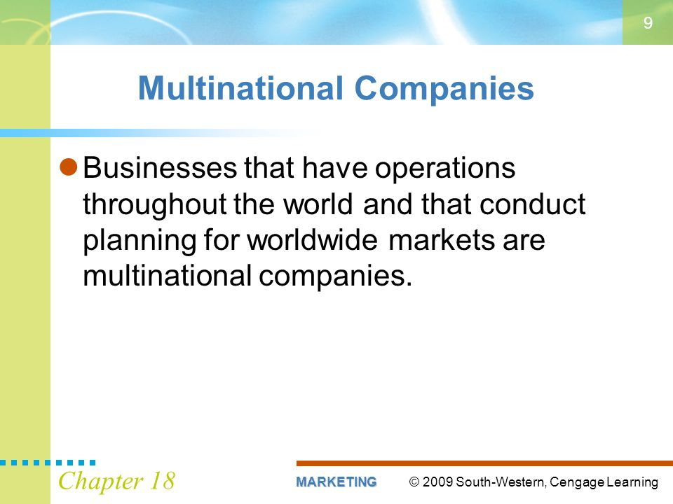 © 2009 South-Western, Cengage LearningMARKETING Chapter 18 9 Multinational Companies Businesses that have operations throughout the world and that conduct planning for worldwide markets are multinational companies.
