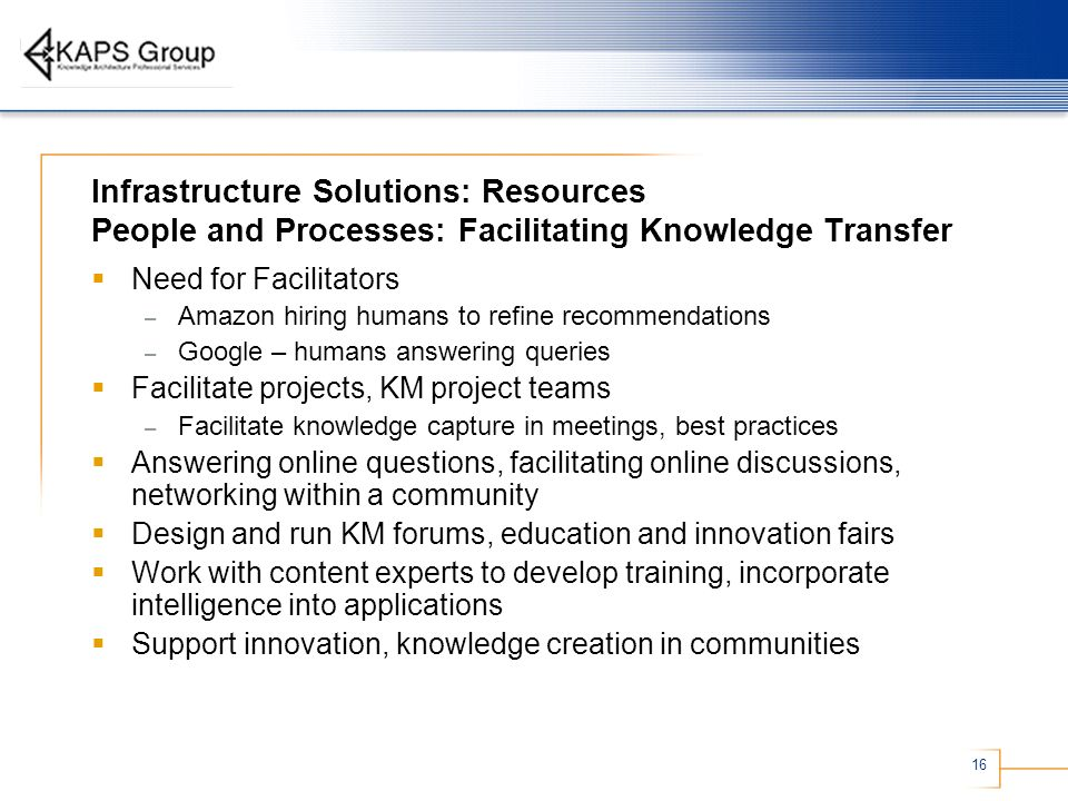 16 Infrastructure Solutions: Resources People and Processes: Facilitating Knowledge Transfer Need for Facilitators – Amazon hiring humans to refine recommendations – Google – humans answering queries Facilitate projects, KM project teams – Facilitate knowledge capture in meetings, best practices Answering online questions, facilitating online discussions, networking within a community Design and run KM forums, education and innovation fairs Work with content experts to develop training, incorporate intelligence into applications Support innovation, knowledge creation in communities