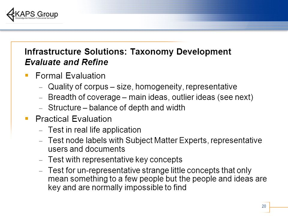 20 Infrastructure Solutions: Taxonomy Development Evaluate and Refine Formal Evaluation – Quality of corpus – size, homogeneity, representative – Breadth of coverage – main ideas, outlier ideas (see next) – Structure – balance of depth and width Practical Evaluation – Test in real life application – Test node labels with Subject Matter Experts, representative users and documents – Test with representative key concepts – Test for un-representative strange little concepts that only mean something to a few people but the people and ideas are key and are normally impossible to find