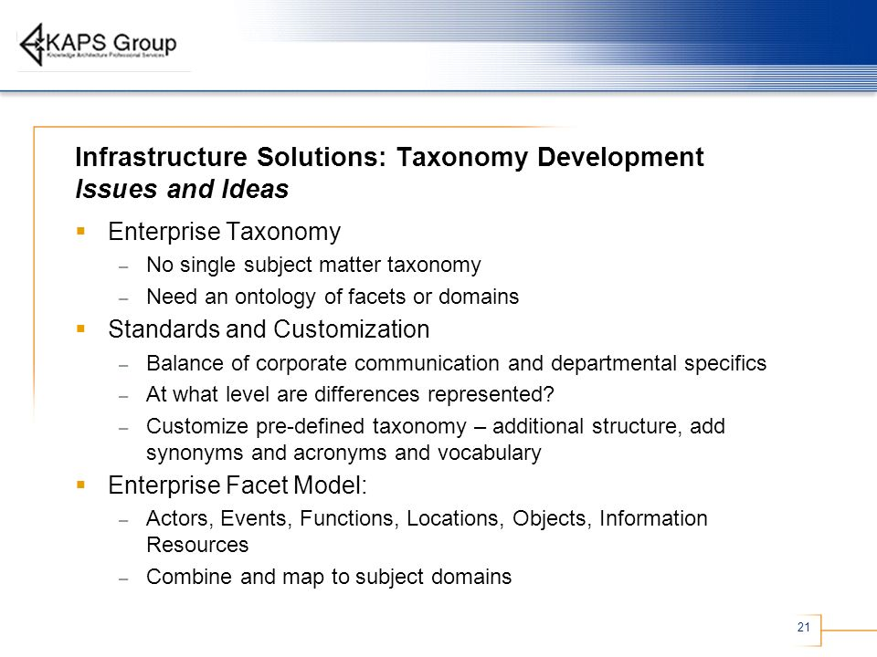 21 Infrastructure Solutions: Taxonomy Development Issues and Ideas Enterprise Taxonomy – No single subject matter taxonomy – Need an ontology of facets or domains Standards and Customization – Balance of corporate communication and departmental specifics – At what level are differences represented.