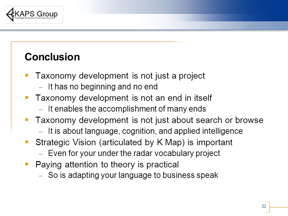 22 Conclusion Taxonomy development is not just a project – It has no beginning and no end Taxonomy development is not an end in itself – It enables the accomplishment of many ends Taxonomy development is not just about search or browse – It is about language, cognition, and applied intelligence Strategic Vision (articulated by K Map) is important – Even for your under the radar vocabulary project Paying attention to theory is practical – So is adapting your language to business speak