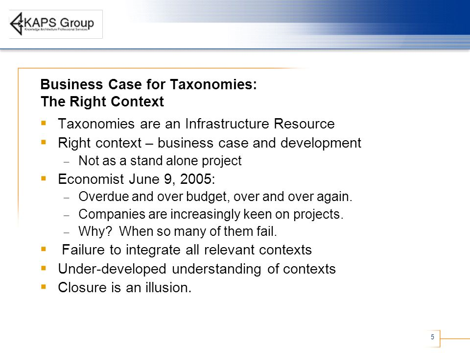 5 Business Case for Taxonomies: The Right Context Taxonomies are an Infrastructure Resource Right context – business case and development – Not as a stand alone project Economist June 9, 2005: – Overdue and over budget, over and over again.
