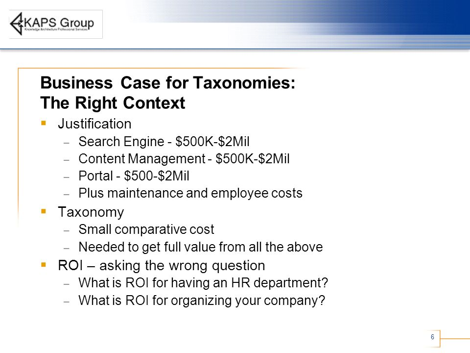 6 Business Case for Taxonomies: The Right Context Justification – Search Engine - $500K-$2Mil – Content Management - $500K-$2Mil – Portal - $500-$2Mil – Plus maintenance and employee costs Taxonomy – Small comparative cost – Needed to get full value from all the above ROI – asking the wrong question – What is ROI for having an HR department.