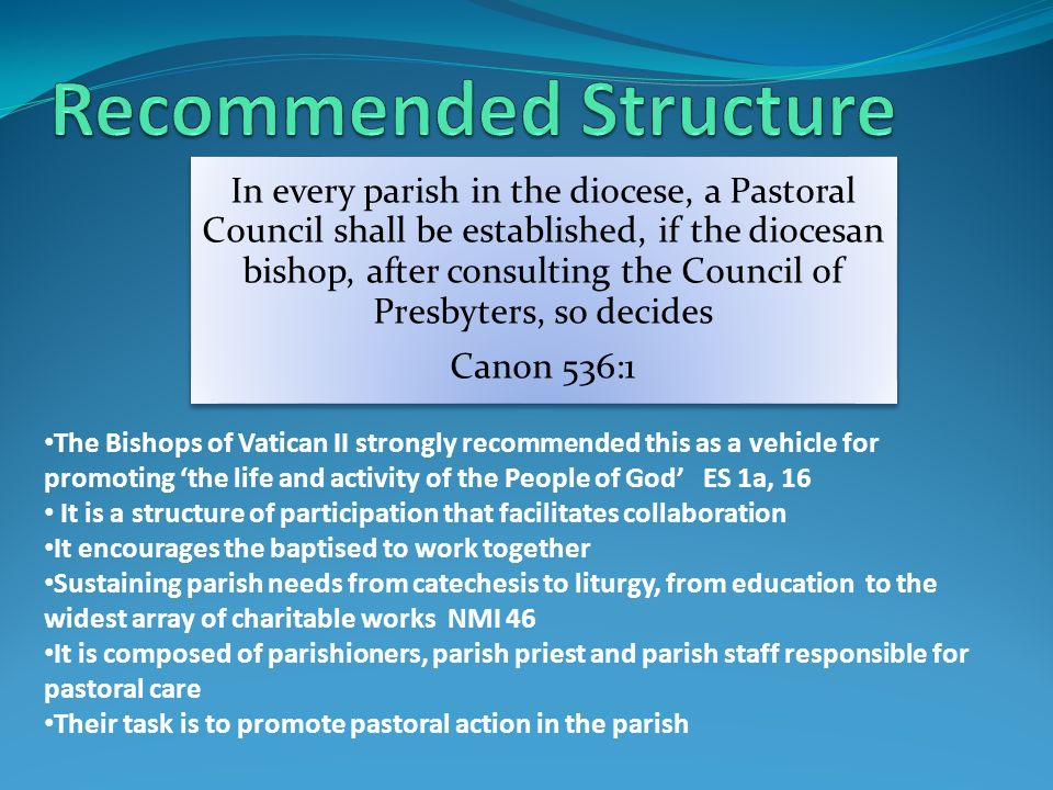 In every parish in the diocese, a Pastoral Council shall be established, if the diocesan bishop, after consulting the Council of Presbyters, so decides Canon 536:1 The Bishops of Vatican II strongly recommended this as a vehicle for promoting the life and activity of the People of God ES 1a, 16 It is a structure of participation that facilitates collaboration It encourages the baptised to work together Sustaining parish needs from catechesis to liturgy, from education to the widest array of charitable works NMI 46 It is composed of parishioners, parish priest and parish staff responsible for pastoral care Their task is to promote pastoral action in the parish
