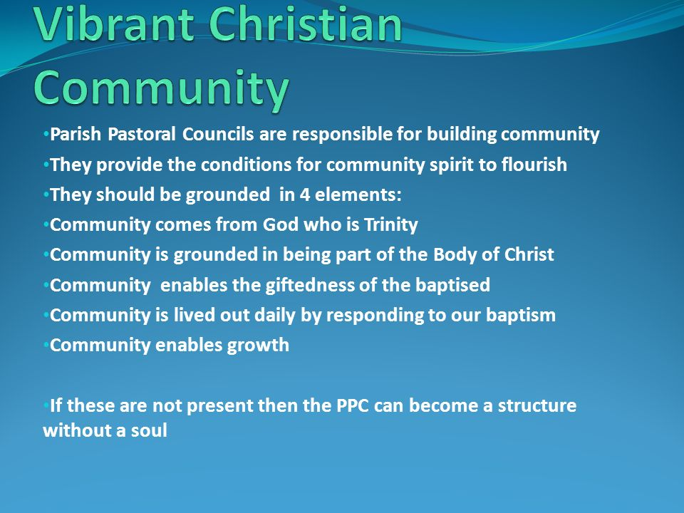 Parish Pastoral Councils are responsible for building community They provide the conditions for community spirit to flourish They should be grounded in 4 elements: Community comes from God who is Trinity Community is grounded in being part of the Body of Christ Community enables the giftedness of the baptised Community is lived out daily by responding to our baptism Community enables growth If these are not present then the PPC can become a structure without a soul