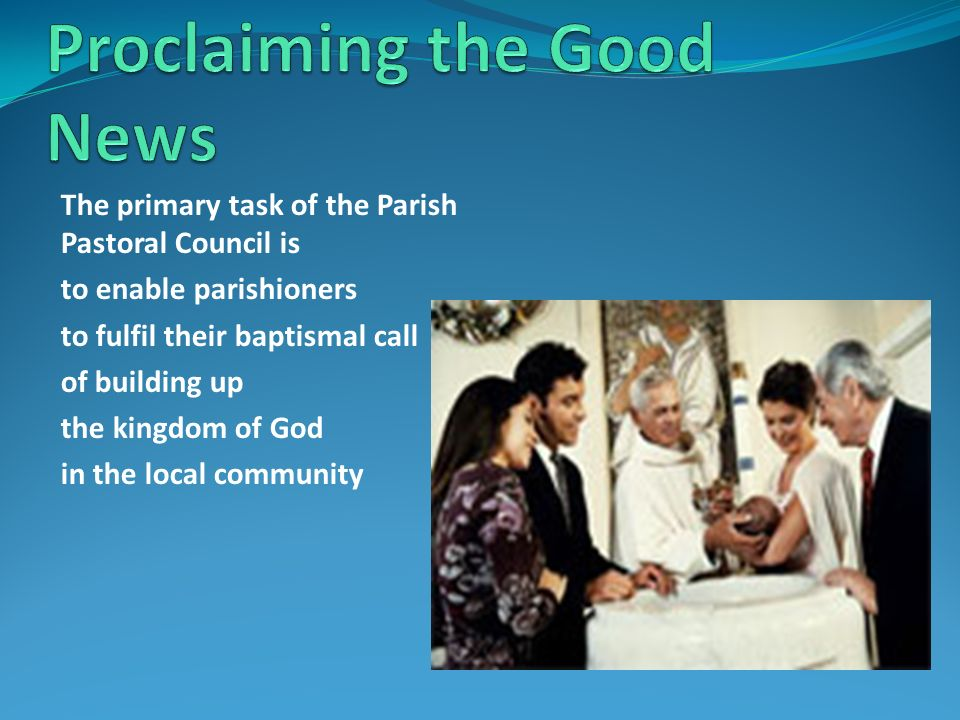 The primary task of the Parish Pastoral Council is to enable parishioners to fulfil their baptismal call of building up the kingdom of God in the local community