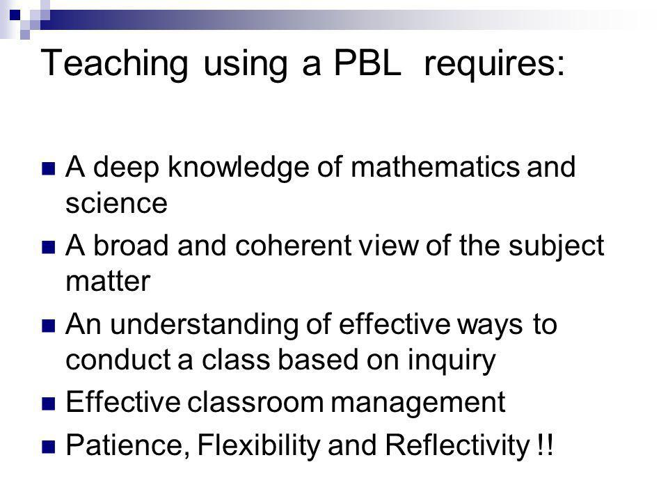 Teaching using a PBL requires: A deep knowledge of mathematics and science A broad and coherent view of the subject matter An understanding of effective ways to conduct a class based on inquiry Effective classroom management Patience, Flexibility and Reflectivity !!