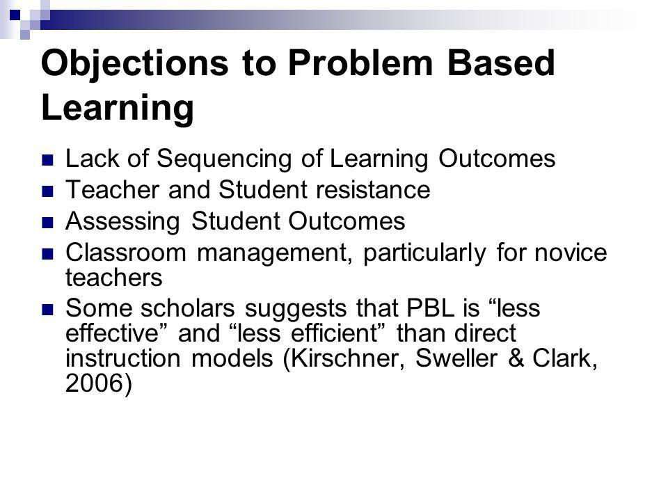 Objections to Problem Based Learning Lack of Sequencing of Learning Outcomes Teacher and Student resistance Assessing Student Outcomes Classroom management, particularly for novice teachers Some scholars suggests that PBL is less effective and less efficient than direct instruction models (Kirschner, Sweller & Clark, 2006)