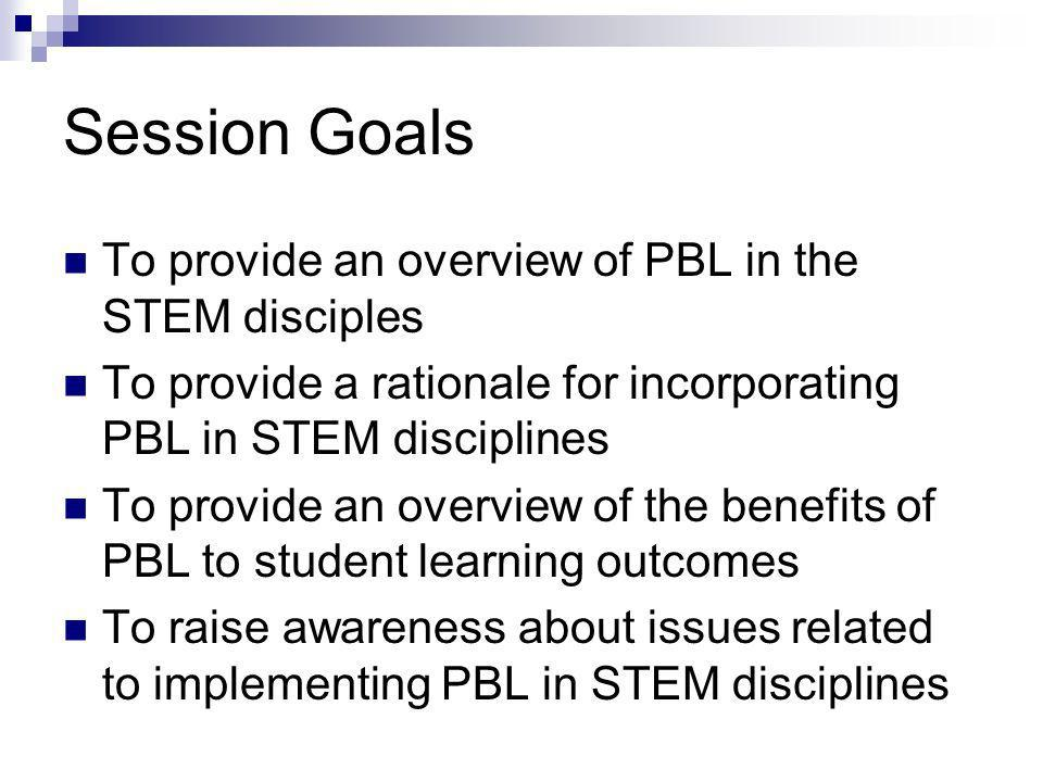 Session Goals To provide an overview of PBL in the STEM disciples To provide a rationale for incorporating PBL in STEM disciplines To provide an overview of the benefits of PBL to student learning outcomes To raise awareness about issues related to implementing PBL in STEM disciplines